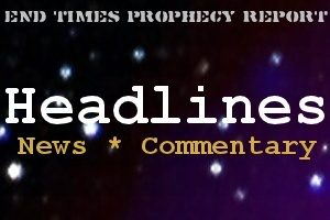 End Times Prophecy Report Headlines: Bible prophecy in Today's headlines.