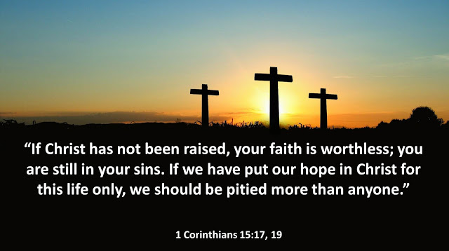 """If Christ has not been raised, your faith is worthless; you are still in your sins. If we have put our hope in Christ for this life only, we should be pitied more than anyone.""- 1 Corinthians 15:17, 19"